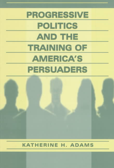 Progressive Politics and the Training of America's Persuaders By Adams, Katherine H.